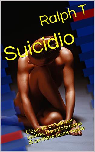 Suicidio: C'è un altro modo per uscirne. Hai solo bisogno di cambiare alcune regole (Italian Edition)