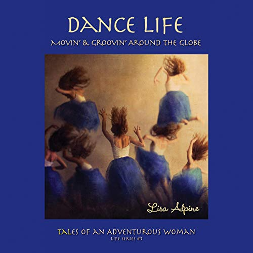 Dance Life: Movin' & Groovin' Around the Globe Audiobook By Lisa Alpine cover art