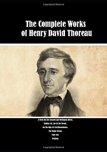 The Complete Works of Henry David Thoreau: A Week On The Concord And Merrimack Rivers, Walden; Or, Life In The Woods , On The Duty Of Civil Disobedience, The Maine Woods, Cape Cod, Walking.