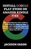 INSTALL GOOGLE PLAY STORE ON AMAZON KINDLE FIRE: The Comprehensive User Guide to Installing Play Store on Your Amazon Fire Tablet with Important Tips & ... more about Your Device (English Edition)