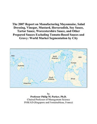The 2007 Report on Manufacturing Mayonnaise, Salad Dressing, Vinegar, Mustard, Horseradish, Soy Sauce, Tartar Sauce, Worcestershire Sauce, and Other ... and Gravy: World Market Segmentation by City