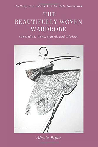 The Beautifully Woven Wardrobe: Letting God Adorn You In Holy Garments