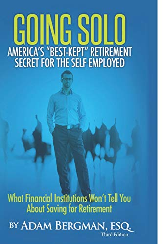 Going Solo - America's Best-Kept Retirement Secret for the Self-Employed: What Financial Institutions Won't Tell You About Saving for Retirement