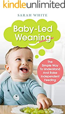 Baby-Led Weaning: The Simple Way To Understand And Raise Independent Feeding