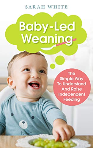 Baby-Led Weaning: The Simple Way To Understand And Raise Independent Feeding (Spanish Edition)