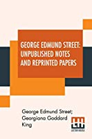 George Edmund Street: Unpublished Notes And Reprinted Papers: With An Essay