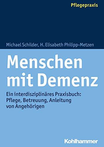 Menschen mit Demenz: Ein interdisziplinäres Praxisbuch: Pflege, Betreuung, Anleitung von Angehörigen