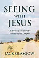 Seeing with Jesus: Developing a Worldview Shaped by the Gospels