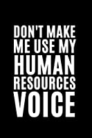Don't Make Me Use My Human Resources Voice: Funny Gift For Coworker, Great Gag Gift Idea With Funny Saying On Cover, Appreciation Gift for Employees, Hilarious Office Sarcastic Joke Journals, Blank Lined Notebook