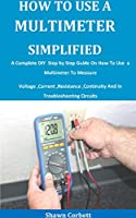 How To Use A Multimeter Simplified: A Complete DIY Step by Step Guide On How To Use a Multimeter To Measure Voltage ,Current ,Resistance ,Continuity And In Troubleshooting Circuits Front Cover