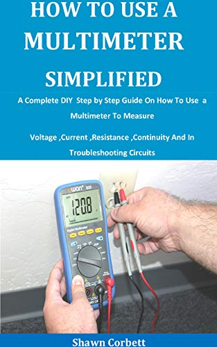 How To Use A Multimeter Simplified: A Complete DIY Step by Step Guide On How To Use a Multimeter To Measure Voltage ,Current ,Resistance ,Continuity And In Troubleshooting Circuits