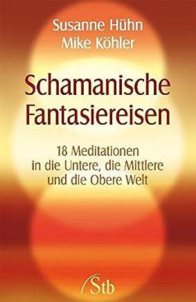 Schamanische Fantasiereisen - 18 Meditationen in die Untere, die Mittlere und die Obere Welt