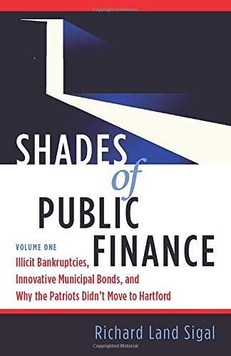 Compare Textbook Prices for Shades of Public Finance Vol 1: Illicit Bankruptcies, Innovative Municipal Bonds, and Why the Patriots Didn't Move to Hartford  ISBN 9781940013664 by Sigal, Richard Land
