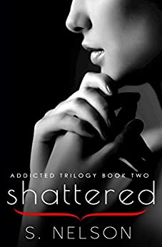 Shattered (Addicted Trilogy Book 2) by [S. Nelson]