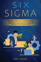 Six Sigma: The Complete Guide to a Set of Techniques and Tools that Improve the Quality of Products or Services, Increase Profits and Decrease Costs, Reduce the Process Cycle and Eliminate Defects