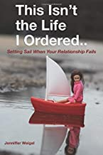 This Isn't The Life I Ordered...: Setting Sail When Your Relationship Fails