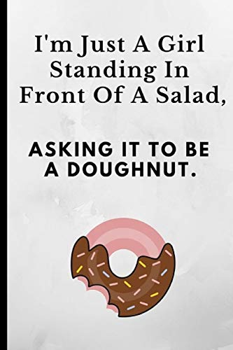 I'm Just A Girl Standing In Front Of A Salad Asking It To Be A Doughnut: Funny Novelty Notebook For That Person That Love's Cakes