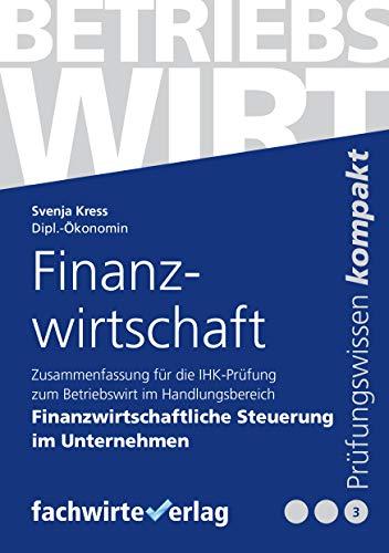 Finanzwirtschaft: Zusammenfassung für die IHK-Prüfung zum Betriebswirt in Finanzwirtschaftliche Steuerung im Unternehmen (Betriebswirt IHK 3)