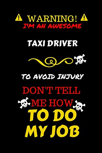 Warning! I'm An Awesome Taxi Driver To Avoid Injury Don't Tell Me How To Do My Job: Perfect Gag Gift For An Awesome Taxi Driver Who Knows How To Do ... Pages 6 x 9 Format | Office Humour and Banter