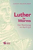 Luther in Worms: Der Reichstag im April 1521