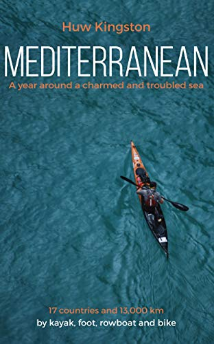 Mediterranean: A Year Around a Charmed and Troubled Sea; 17 Countries and 14,000 Km by Kayak, Foot, Rowboat and Bike (English Edition)