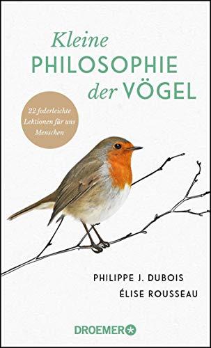 Kleine Philosophie der Vögel: 22 federleichte Lektionen für uns Menschen