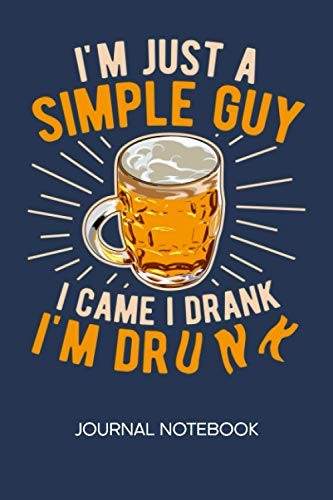 I'm A Simple Guy I Came I Drank I'm Drunk: JOURNAL NOTEBOOK Beer Notepad RULED - Drinker Sketchbook Booze Organizer Bachelor Party Diary LINED - Boyfriend & Girlfriend Gift - A5 6x9 Inch 120 Pages