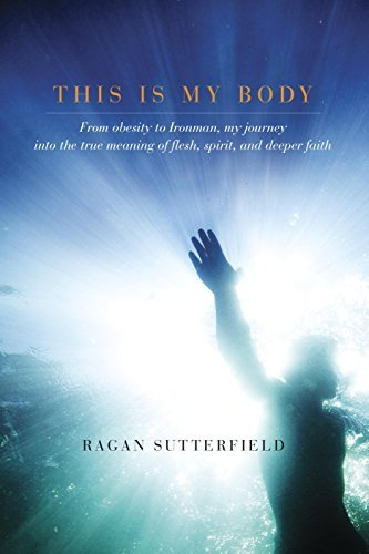 This Is My Body: From Obesity to Ironman, My Journey into the True Meaning of Flesh, Spirit, and Deeper Faith