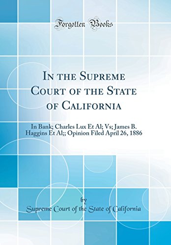In the Supreme Court of the State of California: In Bank; Charles Lux Et Al; Vs; James B. Haggins Et Al;; Opinion Filed April 26, 1886 (Classic Reprint)