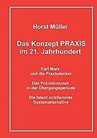 Das Konzept PRAXIS im 21. Jahrhundert: Karl Marx und die Praxisdenker, das Praxiskonzept in der Uebergangsperiode und die latente Systemalternative