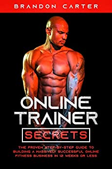 Online Trainer Secrets: The Proven Step-By-Step Guide To Building A Massively Successful Online Fitness Business in 12 Weeks or Less by [Brandon  Carter ]