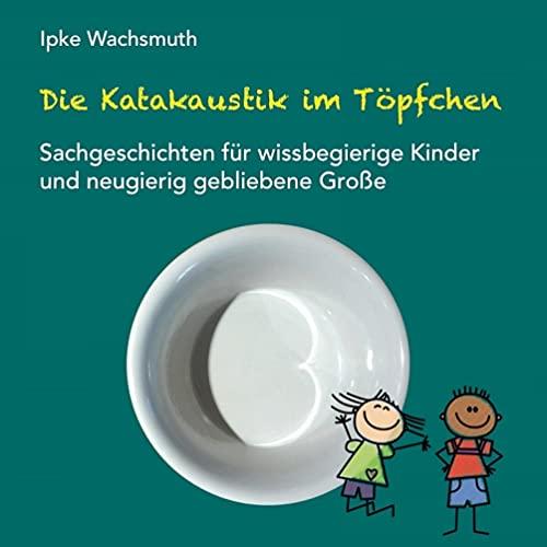 Die Katakaustik im Töpfchen: Sachgeschichten für wissbegierige Kinder und neugierig gebliebene Große