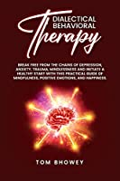 Dialectical Behaviour Therapy: Break Free from The Chains of Depression, Anxiety, Trauma, Mindlessness and Initiate a Healthy Start with This Practical Guide of Mindfulness, Positive Emotions, and Happiness.