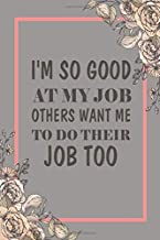 I'm So Good At My Job Others Want Me To Do Their Job Too: Lined Blank Notebook Journal Composition Blank Lined Diary Notepad Paperback 6x9 inches 120 Pages