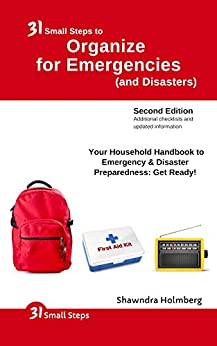 31 Small Steps to Organize for Emergencies (and Disasters): Your Household Handbook for Emergency & Disaster Preparedness: Get Ready! (2nd Edition) by [Shawndra Holmberg]