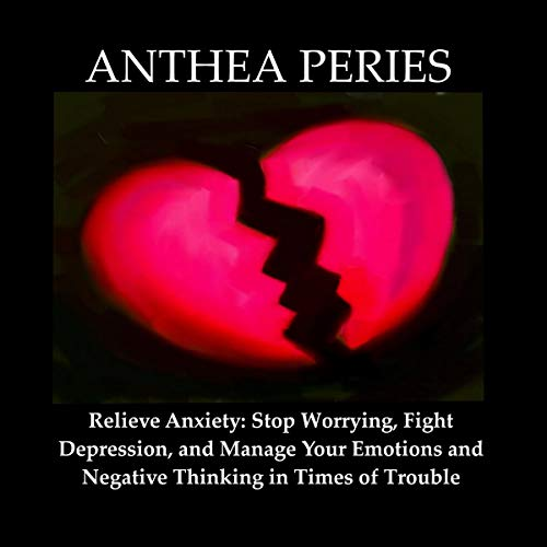 Relieve Anxiety: Stop Worrying, Fight Depression, and Manage Your Emotions and Negative Thinking in Times of Trouble cover art