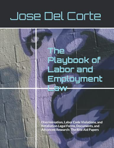 Compare Textbook Prices for The Playbook of Labor and Employment Law: Discrimination, Labor Code Violations, and Retaliation Legal Forms, Documents, and Advanced Research: The Rite Aid Papers  ISBN 9798484364596 by Del Corte, Jose,Group, Paralegal Publishing
