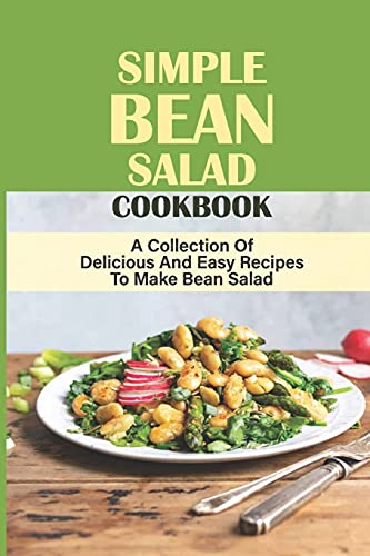 Simple Bean Salad Cookbook: A Collection Of Delicious And Easy Recipes To Make Bean Salad: Classic Three Bean Salad Recipe