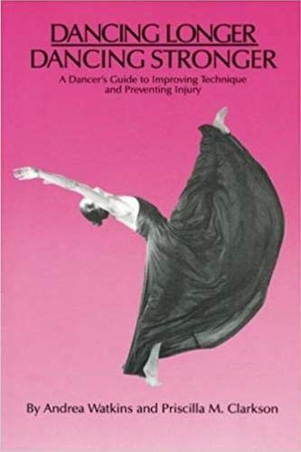 Dancing Longer, Dancing Stronger: A Dancer's Guide to Improving Technique and Preventing Injury
