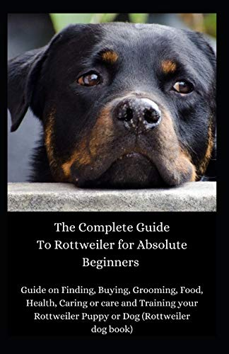 The Complete Guide To Rottweiler for Absolute Beginners: Guide on Finding, Buying, Grooming, Food, Health, Caring or care and Training your Rottweiler Puppy or Dog (Rottweiler dog book)