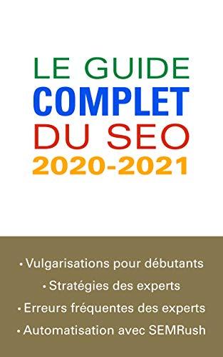 Le guide complet du SEO 2020-2021: De la vulgarisation pour les débutants à l'automatisation avec SEMRush pour les experts (French Edition)