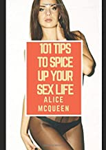 101 Tips To Spice Up Your Sex Life: 101 Tips that will make your sex life GREAT AGAIN