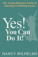 Yes! You Can Do It!: The Young Woman's Guide to Starting a Fulfilling Career