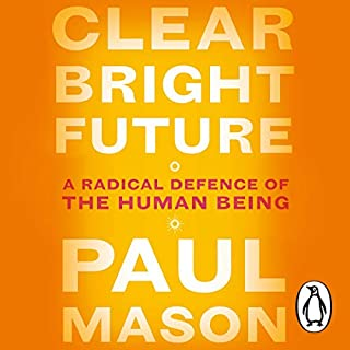Clear Bright Future     A Radical Defence of the Human Being              By:                                                                                                                                 Paul Mason                               Narrated by:                                                                                                                                 Finlay Robertson                      Length: 13 hrs and 37 mins     7 ratings     Overall 4.6