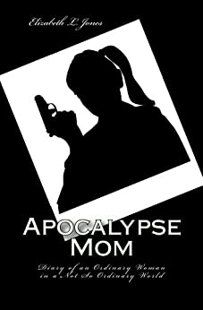 Apocalypse Mom: Diary of an Ordinary Woman in a Not So Ordinary World by [Elizabeth L. Jones]