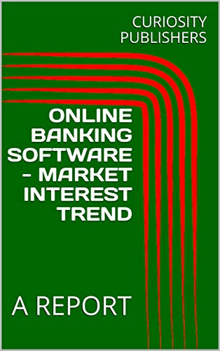 ONLINE BANKING SOFTWARE - MARKET INTEREST TREND: A REPORT (English Edition)