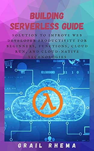 Building Serverless Guide: Solution To Improve Web Developer productivity for beginners, Functions, Cloud Run, and cloud-native technologies (English Edition)