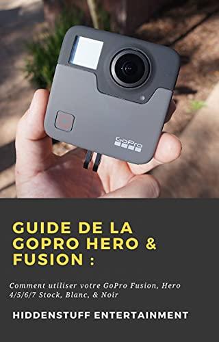 Guide de la GoPro Hero & Fusion:: Comment utiliser votre GoPro Fusion, Hero 4/5/6/7 Stock, Blanc, & Noir (French Edition)