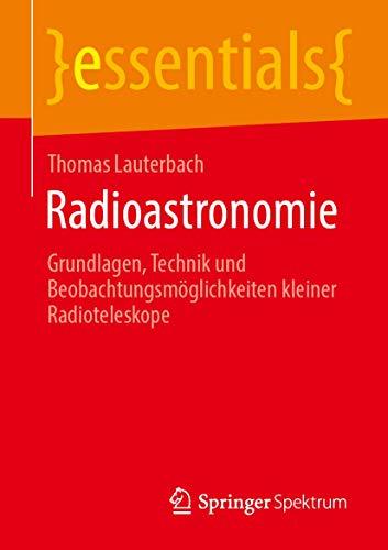Radioastronomie: Grundlagen, Technik und Beobachtungsmöglichkeiten kleiner Radioteleskope (essentials)