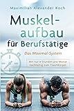 Muskelaufbau für Berufstätige - Das Maximal-System: Mit nur vier Stunden pro Monat nachhaltig zum Traumkörper - Maximilian Alexander Koch